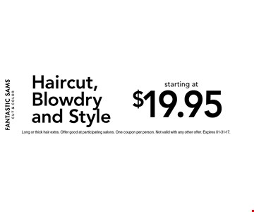 $19.95 Haircut,Blowdryand Style. Long or thick hair extra. Offer good at participating salons. One coupon per person. Not valid with any other offer. Expires 01-31-17.