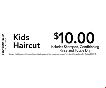 $10.00 KidsHaircut. Long or thick hair extra. Offer good at participating salons. One coupon per person. Not valid with any other offer. Expires 01-31-17