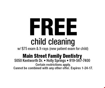 FREE child cleaningw/ $75 exam & X-rays (new patient exam for child). Certain restrictions apply.Cannot be combined with any other offer. Expires 1-24-17.