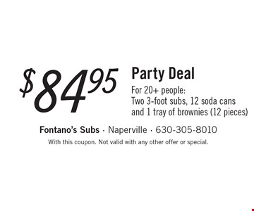 $84.95 Party Deal For 20+ people:Two 3-foot subs, 12 soda cans and 1 tray of brownies (12 pieces). With this coupon. Not valid with any other offer or special.