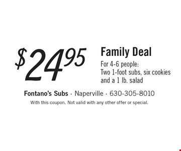 $24.95 Family Deal For 4-6 people:Two 1-foot subs, six cookies and a 1 lb. salad. With this coupon. Not valid with any other offer or special.