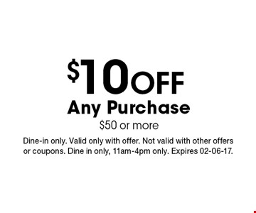 $10 Off Any Purchase$50 or more. Dine-in only. Valid only with offer. Not valid with other offers or coupons. Dine in only, 11am-4pm only. Expires 02-06-17.