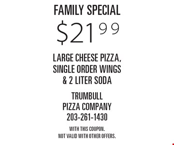 Family Special $21.99 large cheese pizza, single order wings & 2 liter soda. With this coupon. Not valid with other offers.