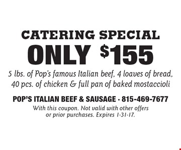 Catering Special Only $155 5 lbs. of Pop's famous Italian beef, 4 loaves of bread, 40 pcs. of chicken & full pan of baked mostaccioli. With this coupon. Not valid with other offers or prior purchases. Expires 1-31-17.