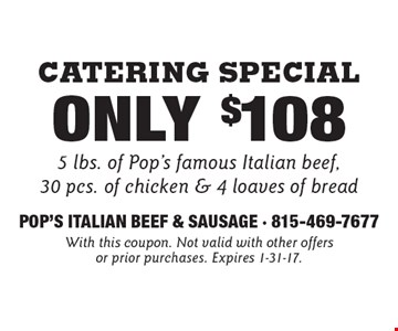 Catering Special Only $108 5 lbs. of Pop's famous Italian beef, 30 pcs. of chicken & 4 loaves of bread. With this coupon. Not valid with other offers or prior purchases. Expires 1-31-17.