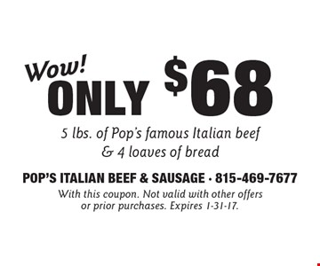 Wow! Only $68 5 lbs. of Pop's famous Italian beef & 4 loaves of bread. With this coupon. Not valid with other offers or prior purchases. Expires 1-31-17.