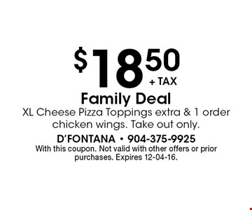 $18.50 Family Deal XL Cheese Pizza Toppings extra & 1 order chicken wings. Take out only. With this coupon. Not valid with other offers or prior purchases. Expires 12-04-16.