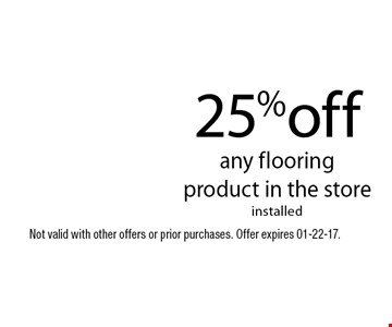 25%off any flooringproduct in the storeinstalled. Not valid with other offers or prior purchases. Offer expires 01-22-17.