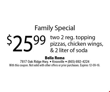 Family Special$25.99 two 2 reg. toppingpizzas, chicken wings,& 2 liter of soda. Bella Roma 7817 Oak Ridge Hwy. - Knoxville - (865) 692-4224With this coupon. Not valid with other offers or prior purchases. Expires 12-09-16.