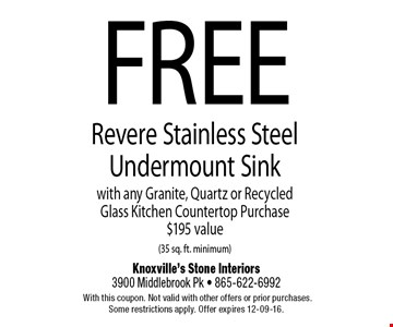 FREERevere Stainless SteelUndermount Sinkwith any Granite, Quartz or Recycled Glass Kitchen Countertop Purchase$195 value (35 sq. ft. minimum). Knoxville's Stone Interiors3900 Middlebrook Pk - 865-622-6992 With this coupon. Not valid with other offers or prior purchases. Some restrictions apply. Offer expires 12-09-16.