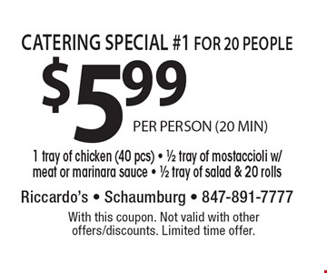 Catering special #1 for 20 people $5.99. 1 tray of chicken (40 pcs), 1/2 tray of mostaccioli w/meat or marinara sauce, 1/2 tray of salad & 20 rolls. With this coupon. Not valid with other offers/discounts. Limited time offer.