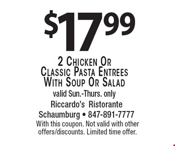 $17.99 2 chicken or classic pasta entrees with soup or salad. Valid Sun.-Thurs. only. With this coupon. Not valid with other offers/discounts. Limited time offer.