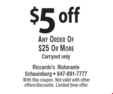 $5 off any order of $25 or more. Carryout only. With this coupon. Not valid with other offers/discounts. Limited time offer.