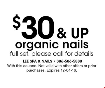 $30 & up organic nails full set. please call for details. With this coupon. Not valid with other offers or prior purchases. Expires 12-04-16.