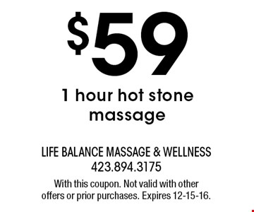$59 1 hour hot stone massage. With this coupon. Not valid with other offers or prior purchases. Expires 12-15-16.