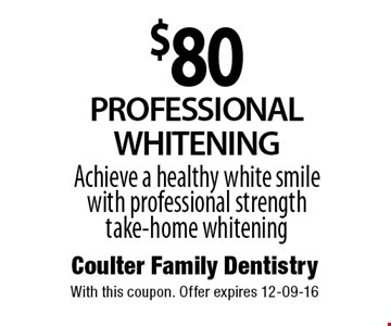 $80PROFESSIONALWHITENINGAchieve a healthy white smile with professional strength take-home whitening. Coulter Family DentistryWith this coupon. Offer expires 12-09-16