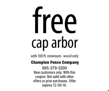 free cap arbor. with 100 ft. minimum - wood only Champion Fence Company 865-379-5200New customers only. With this coupon. Not valid with otheroffers or prior purchases. Offer expires 12-09-16.