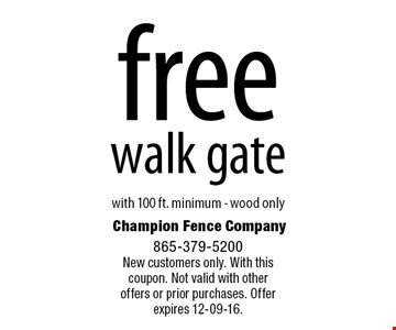 free walk gate. with 100 ft. minimum - wood only Champion Fence Company 865-379-5200New customers only. With this coupon. Not valid with otheroffers or prior purchases. Offer expires 12-09-16.