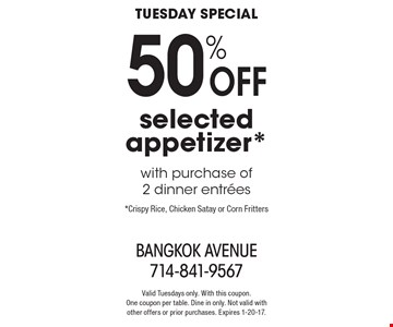 Tuesday Special - 50% off selected appetizer* with purchase of 2 dinner entrees. *Crispy Rice, Chicken Satay or Corn Fritters. Valid Tuesdays only. With this coupon. One coupon per table. Dine in only. Not valid with other offers or prior purchases. Expires 1-20-17.
