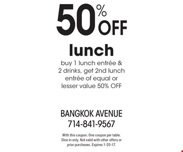 50% off lunch. Buy 1 lunch entree & 2 drinks, get 2nd lunch entree of equal or lesser value 50% off. With this coupon. One coupon per table. Dine in only. Not valid with other offers or prior purchases. Expires 1-20-17.