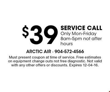 $39 service call Only Mon-Friday 8am-5pm not after hours. Must present coupon at time of service. Free estimateson equipment change outs not free diagnostic. Not valid with any other offers or discounts. Expires 12-04-16.