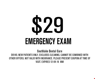 $29 EMERGENCY EXAM. Southlake Dental CareD0140. New Patients Only. EXCLUDES CLEANING. CANNOT BE COMBINED WITH OTHER OFFERS. NOT VALID WITH INSURANCE. PLEASE PRESENT COUPON AT TIME OF VISIT. Expires 12-04-16MM