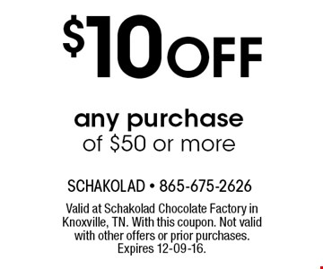 $10 Off any purchase of $50 or more. Valid at Schakolad Chocolate Factory in Knoxville, TN. With this coupon. Not valid with other offers or prior purchases. Expires 12-09-16.