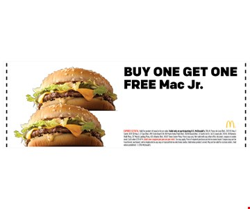 BUY ONE GET ONEFREE Mac Jr.. EXPIRES 12/31/16. Valid for product of equal or lesser value. Valid only at participating U.S. McDonald's: 1106 N. Ponce de Leon Blvd., 2431 US Hwy 1South, 1870 SR Hwy 3, 37 Epic Blvd., 490 State Road 13 N, 100 Ponte Vedra Point Blvd., 14200 Beach Blvd., 51 South 3rd St., 1625 County Rd. 210 W., 101 NaturesWalk Pkwy, 317 Marsh Landing Pkwy, 435 Atlantic Blvd., 14587 Town Center Pkwy. Prices may vary. Not valid with any other offer, discount, coupon or combomeal. Cash value 1/20 of 1¢. Limit one coupon per person per visit. Tax may apply. Price of required purchase posted on menu board. Coupon may not betransferred, auctioned, sold or duplicated in any way or transmitted via electronic media. Valid when product served. May not be valid for custom orders. Voidwhere prohibited. 2016 McDonald's.