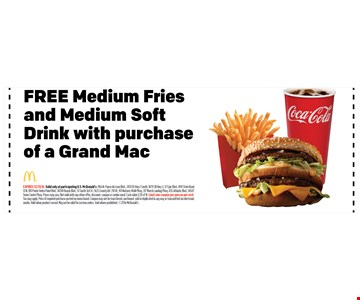 FREE Medium Friesand Medium SoftDrink with purchaseof a Grand Mac. EXPIRES 12/31/16. Valid only at participating U.S. McDonald's: 1106 N. Ponce de Leon Blvd., 2431 US Hwy 1 South, 1870 SR Hwy 3, 37 Epic Blvd., 490 State Road13 N, 100 Ponte Vedra Point Blvd., 14200 Beach Blvd., 51 South 3rd St., 1625 County Rd. 210 W., 101 Natures Walk Pkwy, 317 Marsh Landing Pkwy, 435 Atlantic Blvd., 14587Town Center Pkwy. Prices may vary. Not valid with any other offer, discount, coupon or combo meal. Cash value 1/20 of 1¢. Limit one coupon per person per visit.Tax may apply. Price of required purchase posted on menu board. Coupon may not be transferred, auctioned, sold or duplicated in any way or transmitted via electronicmedia. Valid when product served. May not be valid for custom orders. Void where prohibited. 2016 McDonald's.