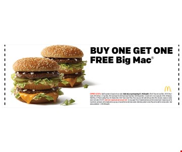 BUY ONE GET ONEFREE Big Mac. EXPIRES 12/31/16. Valid for product of equal or lesser value. Valid only at participating U.S. McDonald's: 1106 N. Ponce de Leon Blvd., 2431 US Hwy 1South, 1870 SR Hwy 3, 37 Epic Blvd., 490 State Road 13 N, 100 Ponte Vedra Point Blvd., 14200 Beach Blvd., 51 South 3rd St., 1625 County Rd. 210 W., 101 NaturesWalk Pkwy, 317 Marsh Landing Pkwy, 435 Atlantic Blvd., 14587 Town Center Pkwy. Prices may vary. Not valid with any other offer, discount, coupon or combomeal. Cash value 1/20 of 1¢. Limit one coupon per person per visit. Tax may apply. Price of required purchase posted on menu board. Coupon may not betransferred, auctioned, sold or duplicated in any way or transmitted via electronic media. Valid when product served. May not be valid for custom orders. Voidwhere prohibited. 2016 McDonald's.