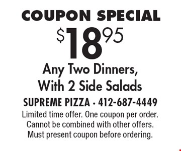 Coupon Special $18.95 Any Two Dinners, With 2 Side Salads. Limited time offer. One coupon per order. Cannot be combined with other offers. Must present coupon before ordering.