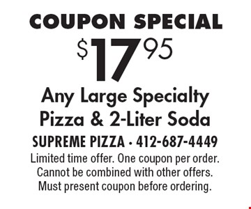 Coupon Special $17.95 Any Large Specialty Pizza & 2-Liter Soda. Limited time offer. One coupon per order. Cannot be combined with other offers. Must present coupon before ordering.