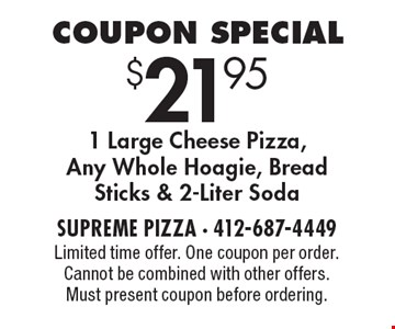 Coupon Special $21.95 1 Large Cheese Pizza, Any Whole Hoagie, Bread Sticks & 2-Liter Soda. Limited time offer. One coupon per order. Cannot be combined with other offers. Must present coupon before ordering.