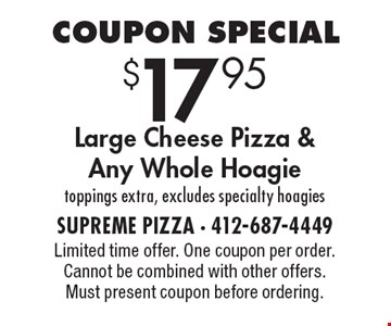 Coupon Special $17.95 Large Cheese Pizza &Any Whole Hoagie toppings extra, excludes specialty hoagies. Limited time offer. One coupon per order. Cannot be combined with other offers. Must present coupon before ordering.