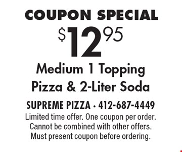Coupon Special $12.95 Medium 1 Topping Pizza & 2-Liter Soda. Limited time offer. One coupon per order. Cannot be combined with other offers. Must present coupon before ordering.