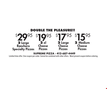 DOUBLE THE PLEASURE!! 2 Medium Cheese Pizzas. 2 Large Cheese Pizzas. $19.95 2 xl Cheese Pizzas. 2 Large Ranchero Specialty Pizzas. . Limited time offer. One coupon per order. Cannot be combined with other offers. Must present coupon before ordering.