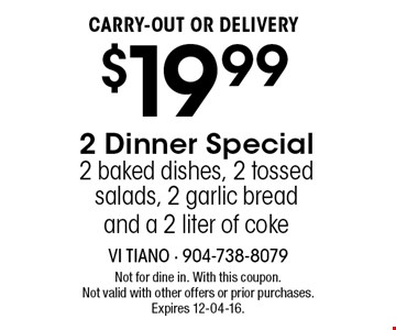 $19.99 CARRY-OUT OR DELIVERY 2 Dinner Special 2 baked dishes, 2 tossed salads, 2 garlic bread and a 2 liter of coke . Not for dine in. With this coupon. Not valid with other offers or prior purchases. Expires 12-04-16.