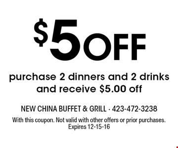 $5 Off purchase 2 dinners and 2 drinks and receive $5.00 off. With this coupon. Not valid with other offers or prior purchases. Expires 12-15-16