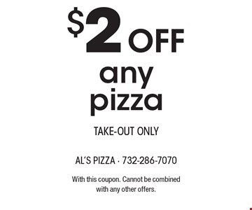 $2Off any pizza take-out only. With this coupon. Cannot be combinedwith any other offers.