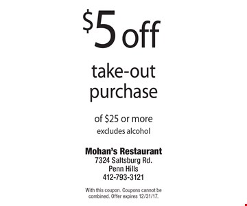 $5 off take-out purchase of $25 or more, excludes alcohol. With this coupon. Coupons cannot be combined. Offer expires 12/31/17.