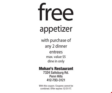 Free appetizer with purchase of any 2 dinner entrees, max. value $5, dine in only. With this coupon. Coupons cannot be combined. Offer expires 12/31/17.