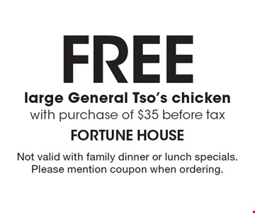 Free large General Tso's chicken with purchase of $35, before tax. Not valid with family dinner or lunch specials. Please mention coupon when ordering.