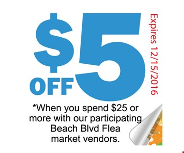 $5 off when you spend $25 or more with our paricipating beach blvd flea market vendors. .