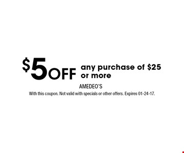 $5OFF any purchase of $25 or more. With this coupon. Not valid with specials or other offers. Expires 01-24-17.