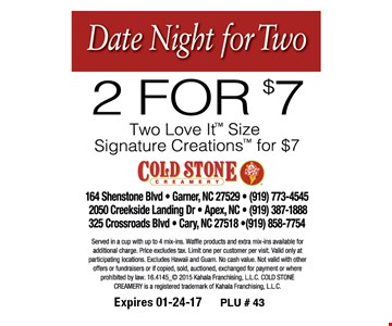 2 for $7 Two Love It Size Signature Creations for $7. Served in a cup with up to 4 mix-ins. Waffle products and extra mix-ins available for additional charge. Price excludes tax. Limit one per customer per visit. Valid only at participating locations. Excludes Hawaii and Guam. No cash value. Not valid with other offers or fundraisers or if copied, sold, auctioned, exchanged for payment or where prohibited by law. 16.4145_2015 Kahala Franchising, LLC. COLD STONE CREAMERY is a registered trademark of Kahala Franchising, LLC. Expires 01-24-17. PLU #43