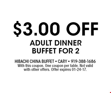$3.00 OFF Adult Dinner Buffet for 2. Hibachi China Buffet - Cary - 919-388-1686With this coupon. One coupon per table. Not valid with other offers. Offer expires 01-24-17.