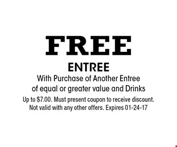 Free Entree With Purchase of Another Entree of equal or greater value and Drinks. Up to $7.00. Must present coupon to receive discount. Not valid with any other offers. Expires 01-24-17