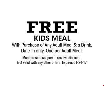 Free kids meal With Purchase of Any Adult Meal & a Drink. Dine-In only. One per Adult Meal.. Must present coupon to receive discount. Not valid with any other offers. Expires 01-24-17