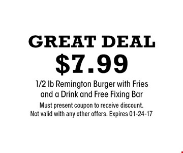 Great Deal $7.99 1/2 lb Remington Burger with Fries and a Drink and Free Fixing Bar. Must present coupon to receive discount. Not valid with any other offers. Expires 01-24-17