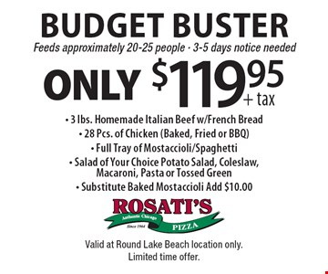 Budget Buster Only $119.95 + tax. Feeds approximately 20-25 people, 3-5 days notice needed. 3 lbs. Homemade Italian Beef w/French Bread,  28 pcs. of Chicken (Baked, Fried or BBQ), Full Tray of Mostaccioli/Spaghetti and Salad of Your Choice Potato Salad, Coleslaw,Macaroni, Pasta or Tossed Green. Substitute Baked Mostaccioli Add $10.00. Valid at Round Lake Beach location only. Limited time offer.